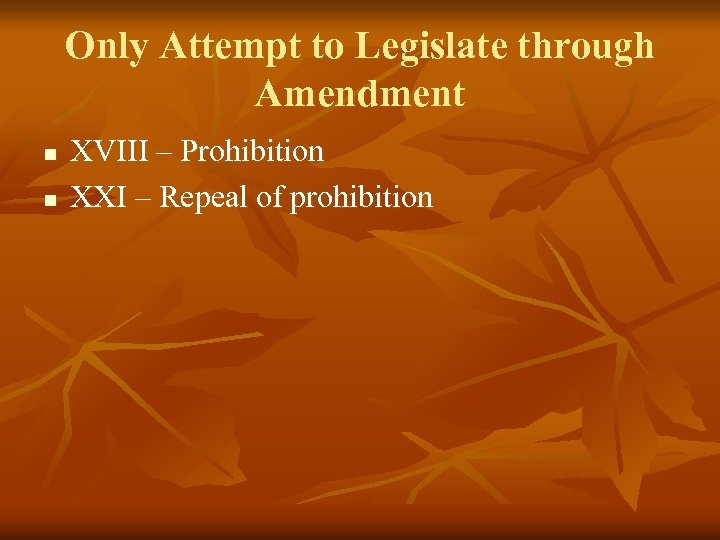 Only Attempt to Legislate through Amendment n n XVIII – Prohibition XXI – Repeal