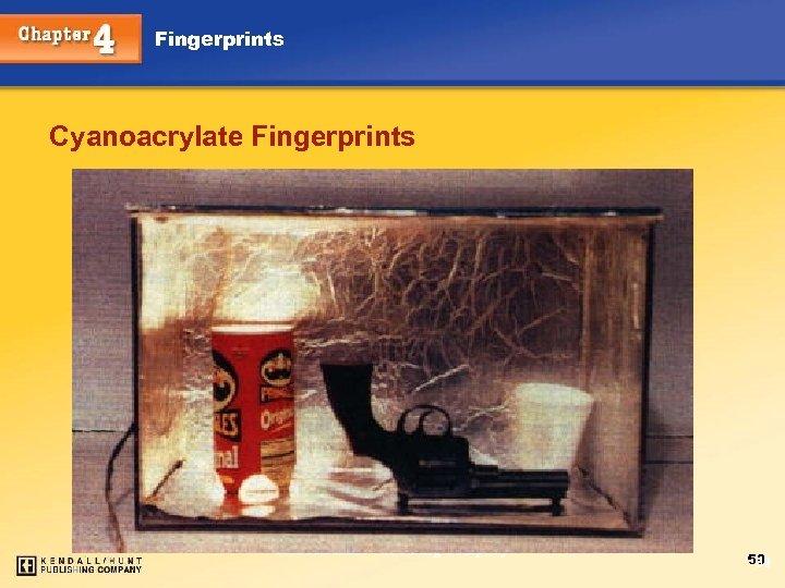 Fingerprints Cyanoacrylate Fingerprints Chapter 4 Kendall/Hunt Publishing Company 50 50