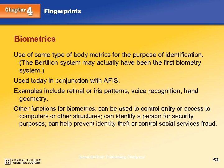 Fingerprints Biometrics Use of some type of body metrics for the purpose of identification.