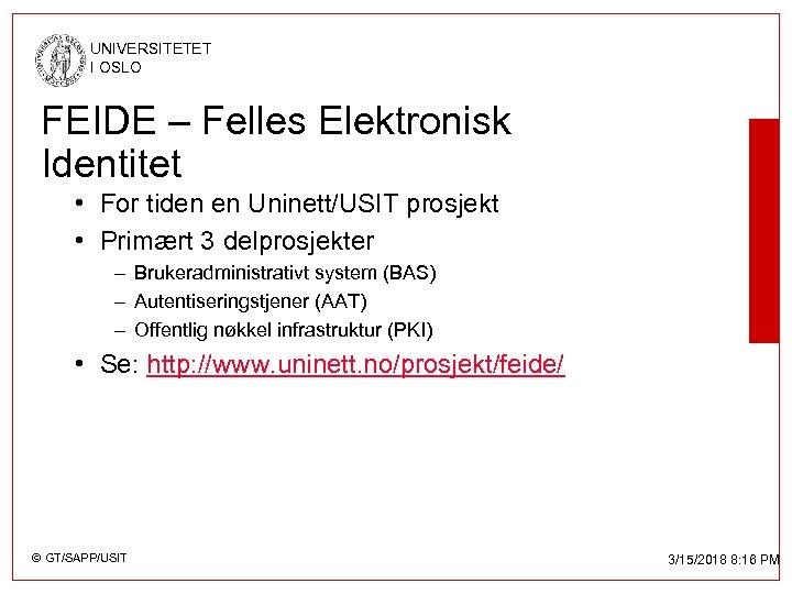 UNIVERSITETET I OSLO FEIDE – Felles Elektronisk Identitet • For tiden en Uninett/USIT prosjekt