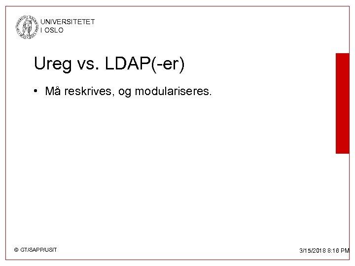 UNIVERSITETET I OSLO Ureg vs. LDAP(-er) • Må reskrives, og modulariseres. © GT/SAPP/USIT 3/15/2018