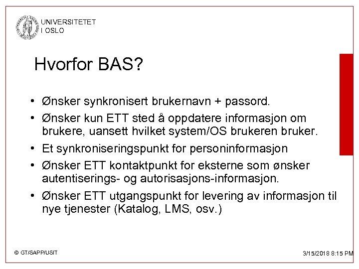UNIVERSITETET I OSLO Hvorfor BAS? • Ønsker synkronisert brukernavn + passord. • Ønsker kun
