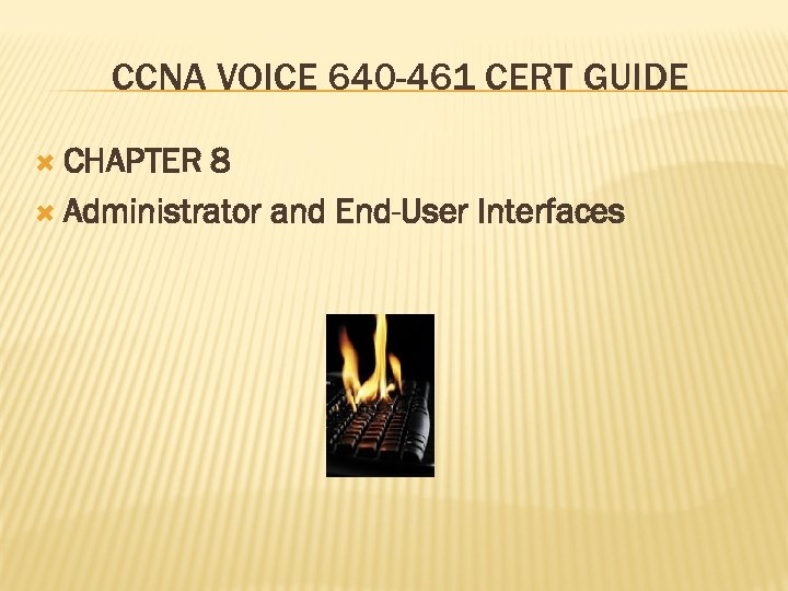 CCNA VOICE 640 -461 CERT GUIDE CHAPTER 8 Administrator and End-User Interfaces