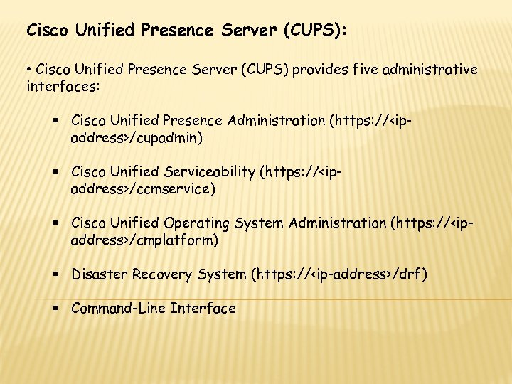 Cisco Unified Presence Server (CUPS): • Cisco Unified Presence Server (CUPS) provides five administrative