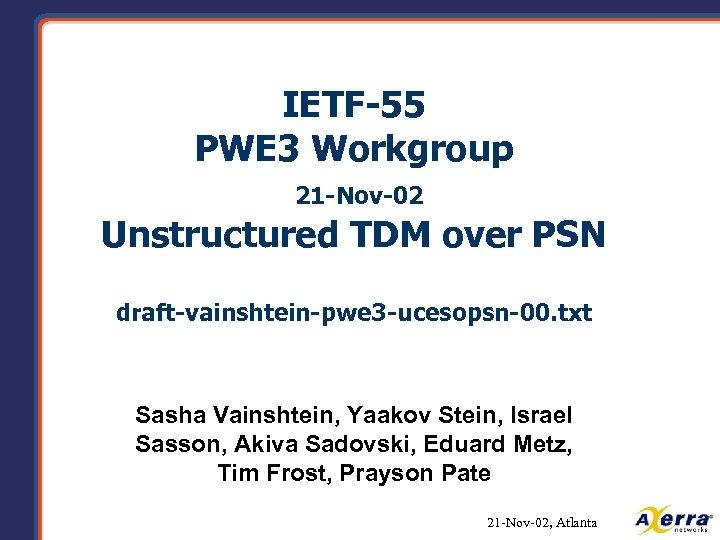 IETF-55 PWE 3 Workgroup 21 -Nov-02 Unstructured TDM over PSN draft-vainshtein-pwe 3 -ucesopsn-00. txt