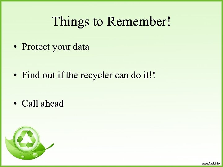 Things to Remember! • Protect your data • Find out if the recycler can