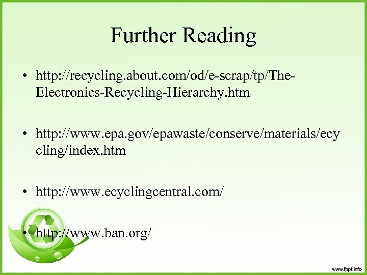 Further Reading • http: //recycling. about. com/od/e-scrap/tp/The. Electronics-Recycling-Hierarchy. htm • http: //www. epa. gov/epawaste/conserve/materials/ecy