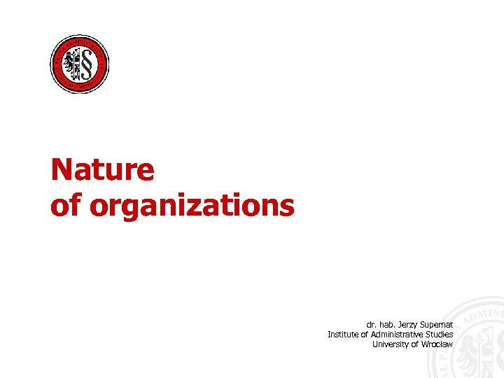 Nature of organizations dr. hab. Jerzy Supernat Institute of Administrative Studies University of Wrocław
