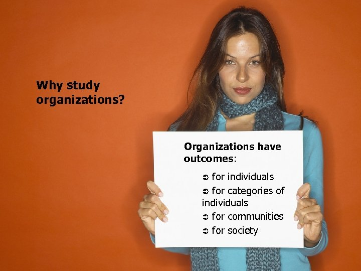 Why study organizations? Organizations have outcomes: Ü for individuals Ü for categories of individuals