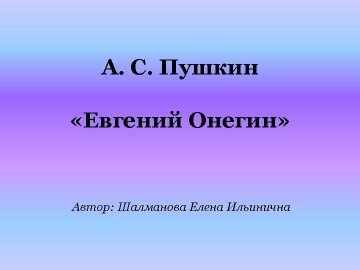 А. С. Пушкин «Евгений Онегин» Автор: Шалманова Елена Ильинична