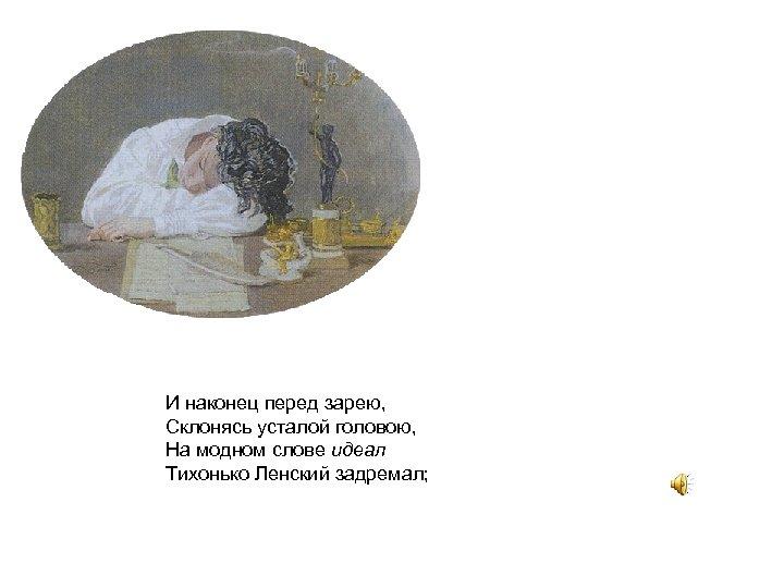 И наконец перед зарею, Склонясь усталой головою, На модном слове идеал Тихонько Ленский задремал;