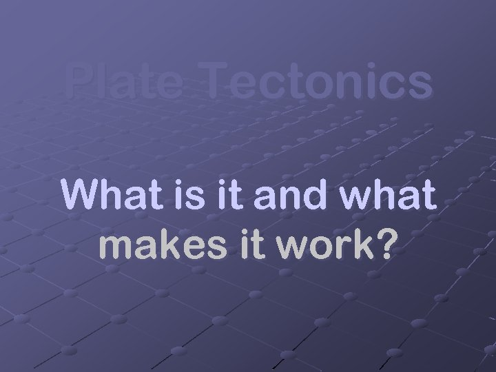 Plate Tectonics What is it and what makes it work?