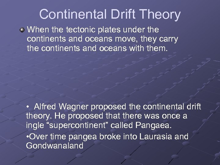 Continental Drift Theory When the tectonic plates under the continents and oceans move, they