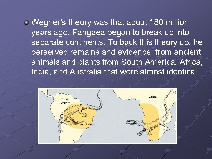 Wegner's theory was that about 180 million years ago, Pangaea began to break up