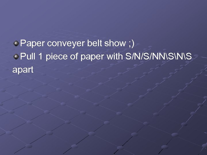 Paper conveyer belt show ; ) Pull 1 piece of paper with S/N/S/NNSNS apart
