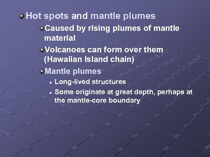 Hot spots and mantle plumes Caused by rising plumes of mantle material Volcanoes can