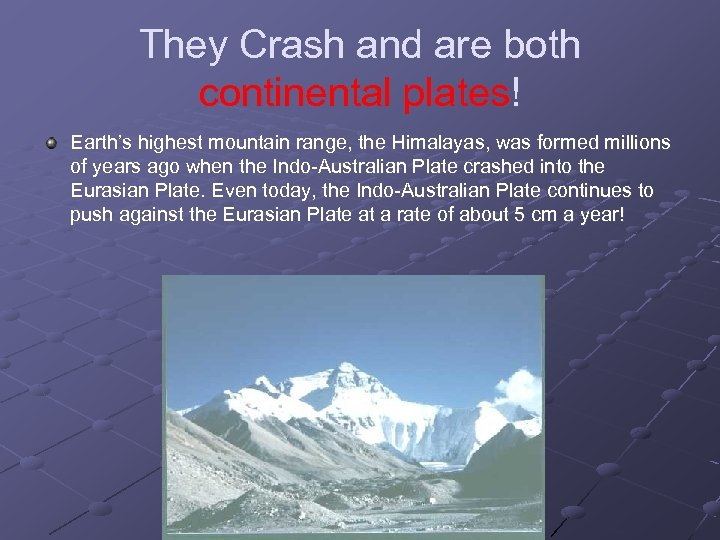 They Crash and are both continental plates! Earth's highest mountain range, the Himalayas, was
