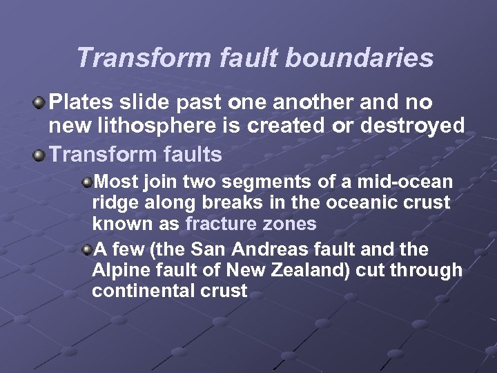 Transform fault boundaries Plates slide past one another and no new lithosphere is created