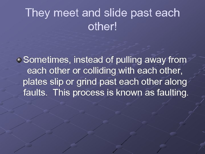 They meet and slide past each other! Sometimes, instead of pulling away from each
