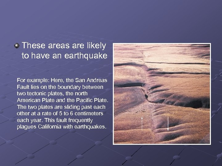 These areas are likely to have an earthquake For example: Here, the San Andreas
