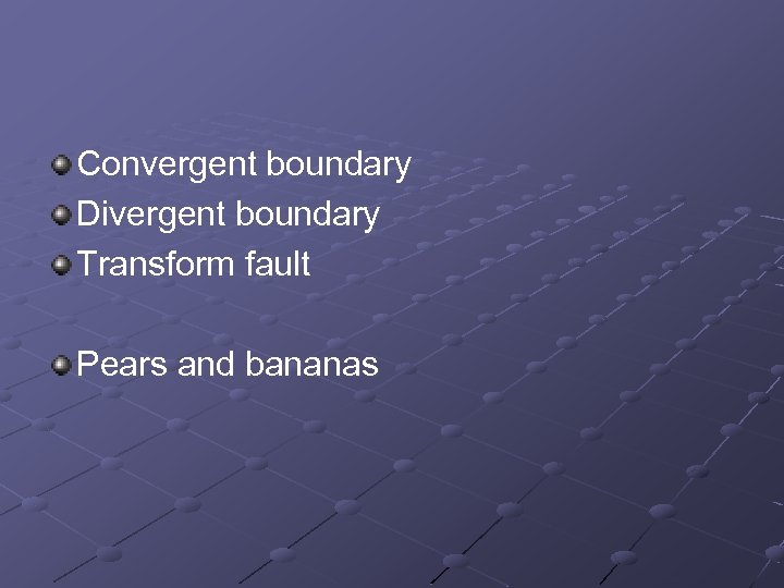 Convergent boundary Divergent boundary Transform fault Pears and bananas