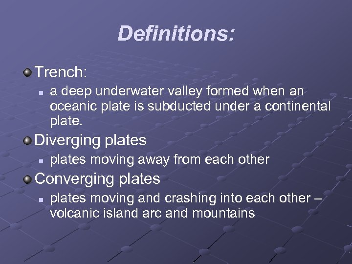 Definitions: Trench: n a deep underwater valley formed when an oceanic plate is subducted