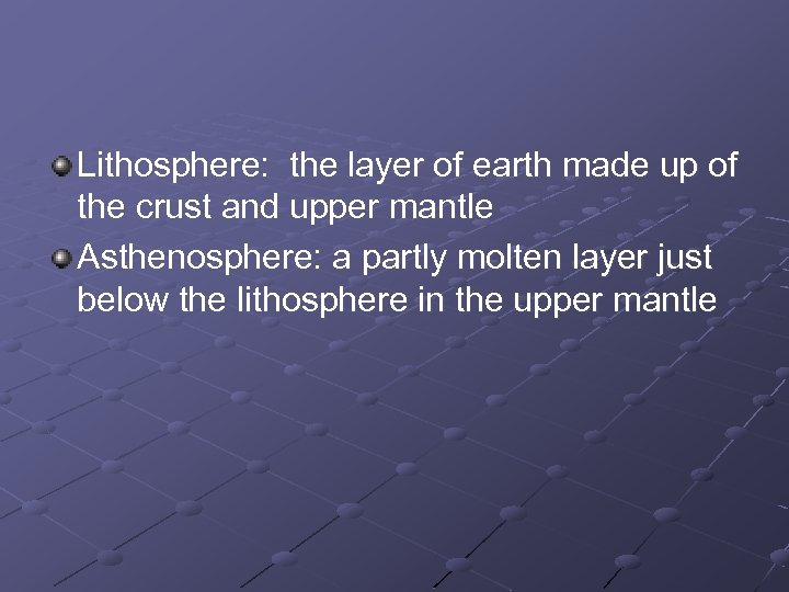 Lithosphere: the layer of earth made up of the crust and upper mantle Asthenosphere: