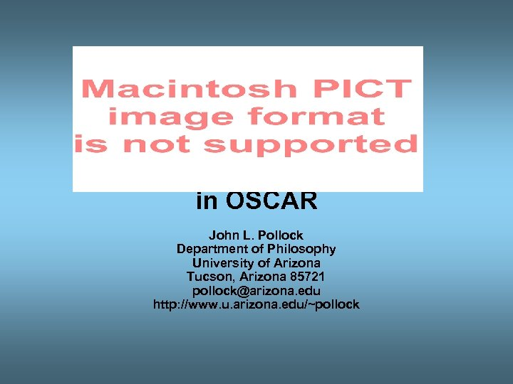 THE OSCAR PROJECT Rational Cognition in OSCAR John L. Pollock Department of Philosophy University