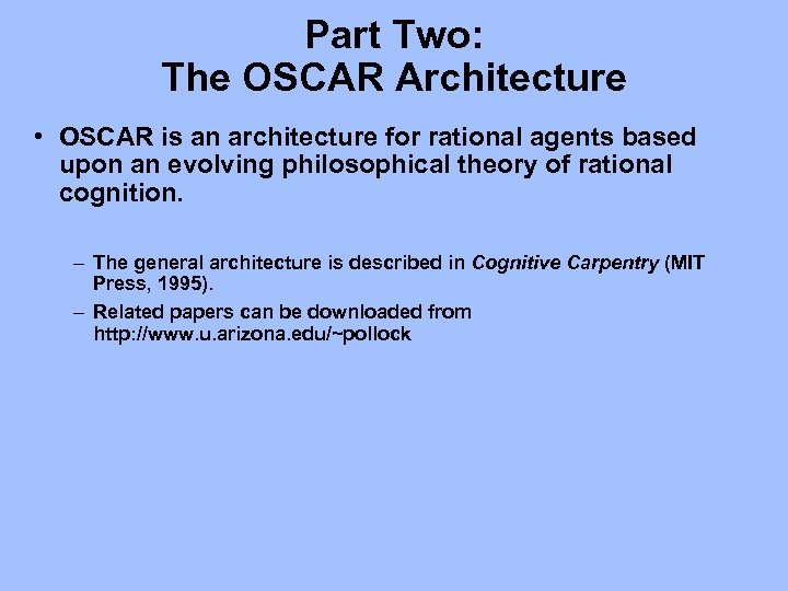 Part Two: The OSCAR Architecture • OSCAR is an architecture for rational agents based