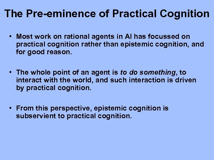 The Pre-eminence of Practical Cognition • Most work on rational agents in AI has