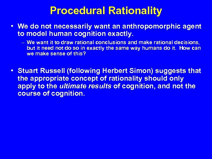 Procedural Rationality • We do not necessarily want an anthropomorphic agent to model human