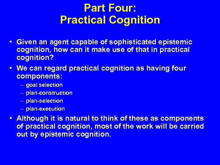 Part Four: Practical Cognition • Given an agent capable of sophisticated epistemic cognition, how