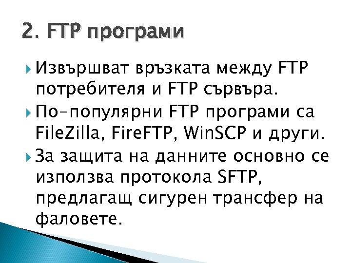 2. FTP програми Извършват връзката между FTP потребителя и FTP сървъра. По-популярни FTP програми