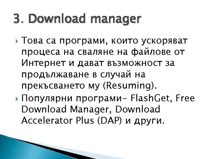 3. Download manager Това са програми, които ускоряват процеса на сваляне на файлове от