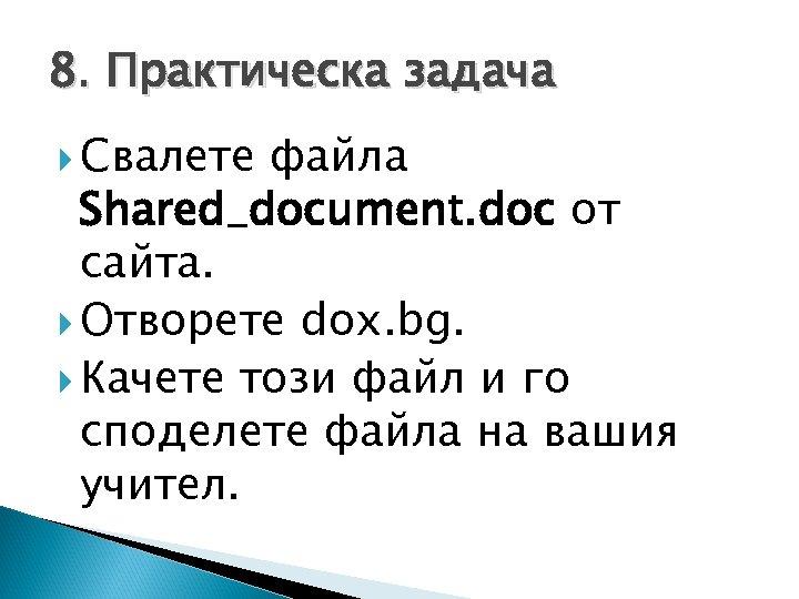 8. Практическа задача Свалете файла Shared_document. doc от сайта. Отворете dox. bg. Качете този