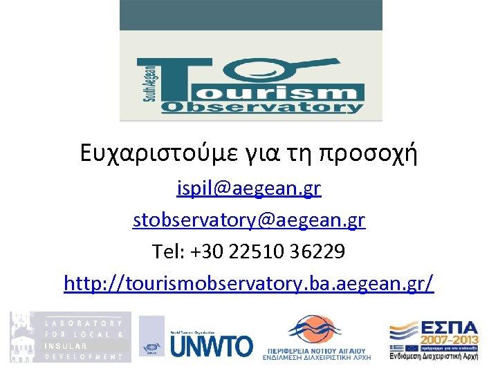 Ευχαριστούμε για τη προσοχή ispil@aegean. gr stobservatory@aegean. gr Tel: +30 22510 36229 http: //tourismobservatory.