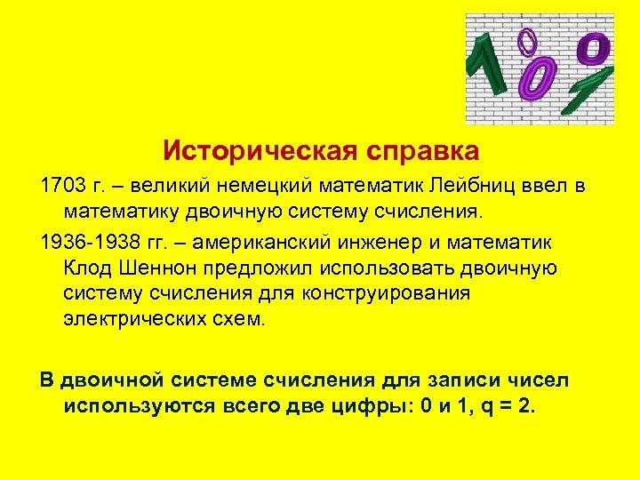 Историческая справка 1703 г. – великий немецкий математик Лейбниц ввел в математику двоичную систему