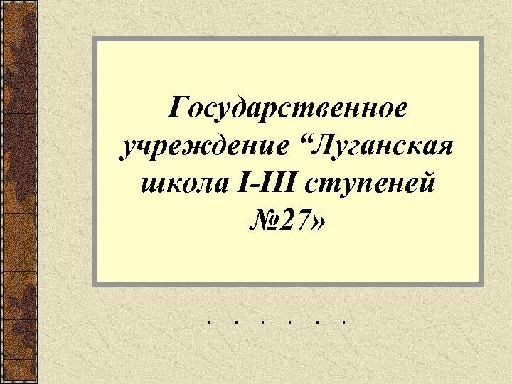 """Государственное учреждение """"Луганская школа I-III cтупеней № 27»"""
