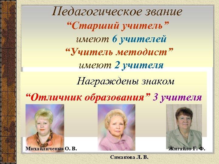 """Педагогическое звание """"Старший учитель"""" имеют 6 учителей """"Учитель методист"""" имеют 2 учителя Награждены знаком"""