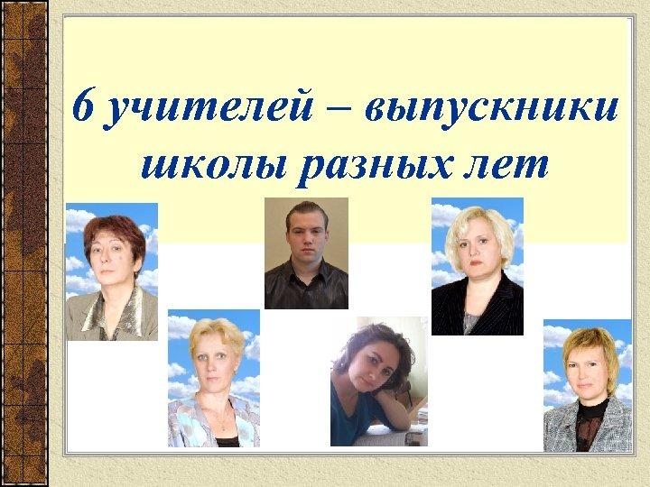 6 учителей – выпускники школы разных лет
