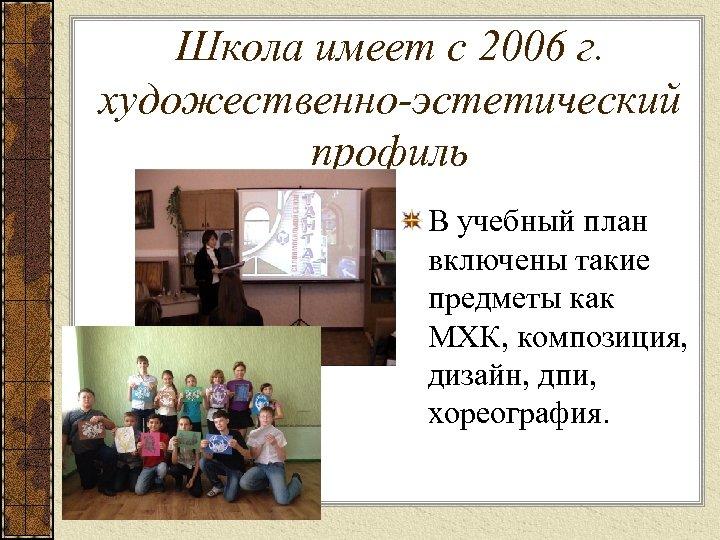 Школа имеет с 2006 г. художественно-эстетический профиль В учебный план включены такие предметы как