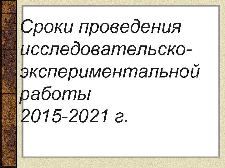 Сроки проведения исследовательскоэкспериментальной работы 2015 -2021 г.