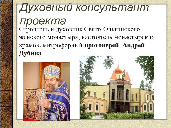 Духовный консультант проекта Строитель и духовник Свято-Ольгинского женского монастыря, настоятель монастырских храмов, митрофорный протоиерей