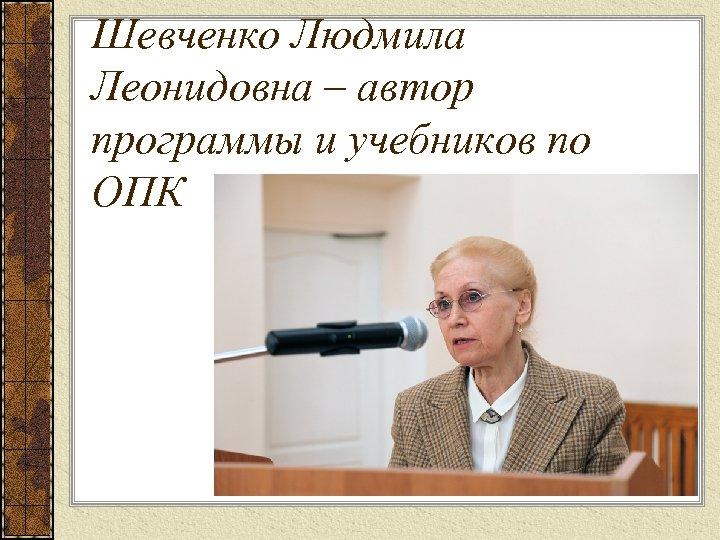 Шевченко Людмила Леонидовна – автор программы и учебников по ОПК