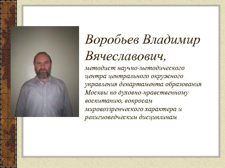 Воробьев Владимир Вячеславович, методист научно-методического центрального окружного управления департамента образования Москвы по духовно-нравственному воспитанию,