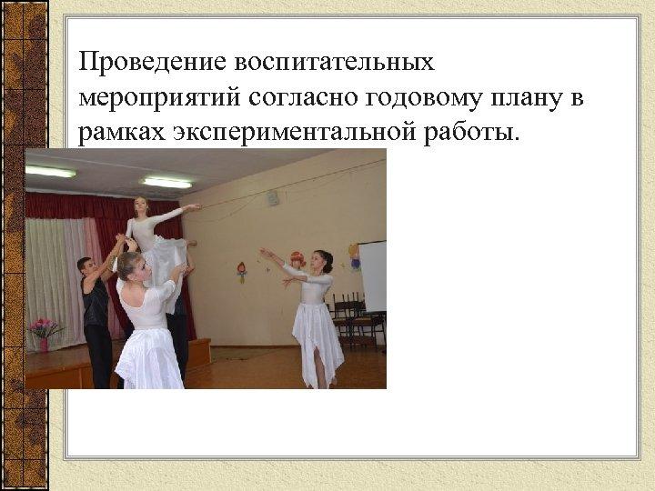 Проведение воспитательных мероприятий согласно годовому плану в рамках экспериментальной работы.