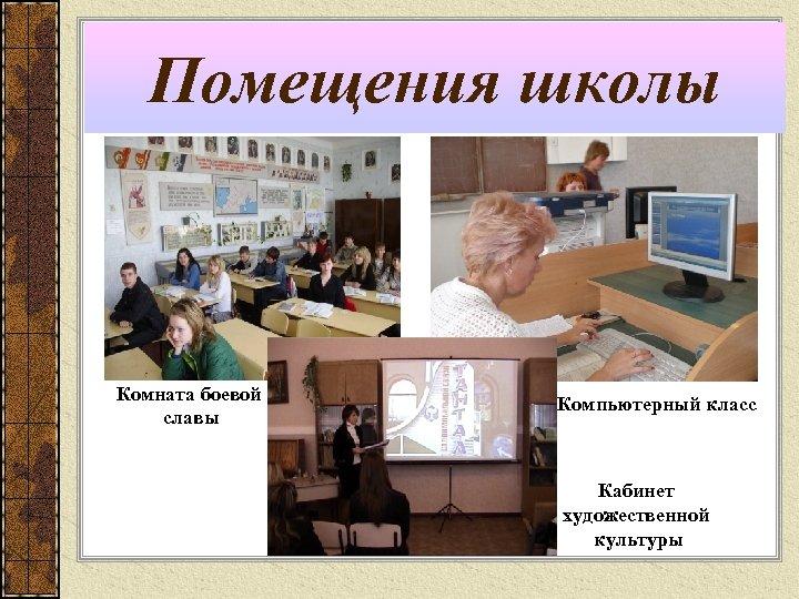 Помещения школы Комната боевой славы Компьютерный класс Кабинет художественной культуры