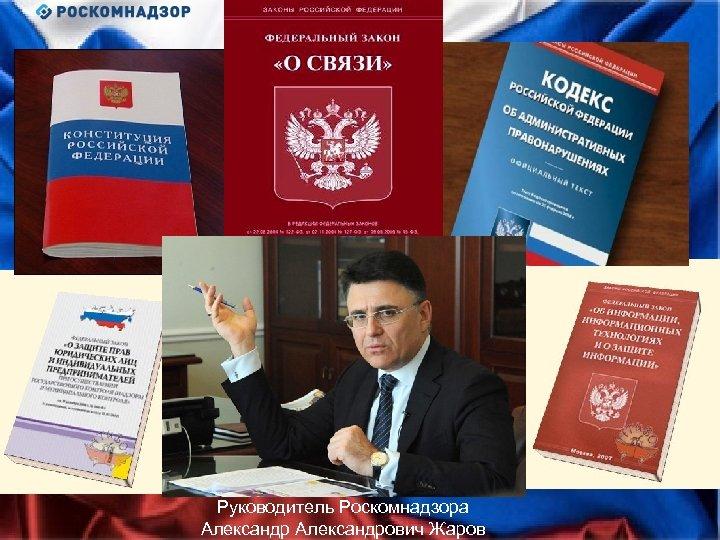 Руководитель Роскомнадзора Александрович Жаров