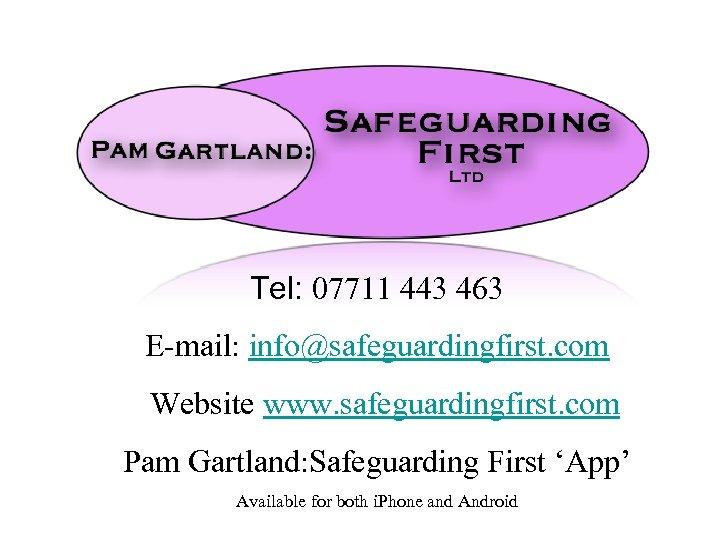 Tel: 07711 443 463 E-mail: info@safeguardingfirst. com Website www. safeguardingfirst. com Pam Gartland: Safeguarding