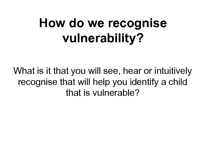 How do we recognise vulnerability? What is it that you will see, hear or